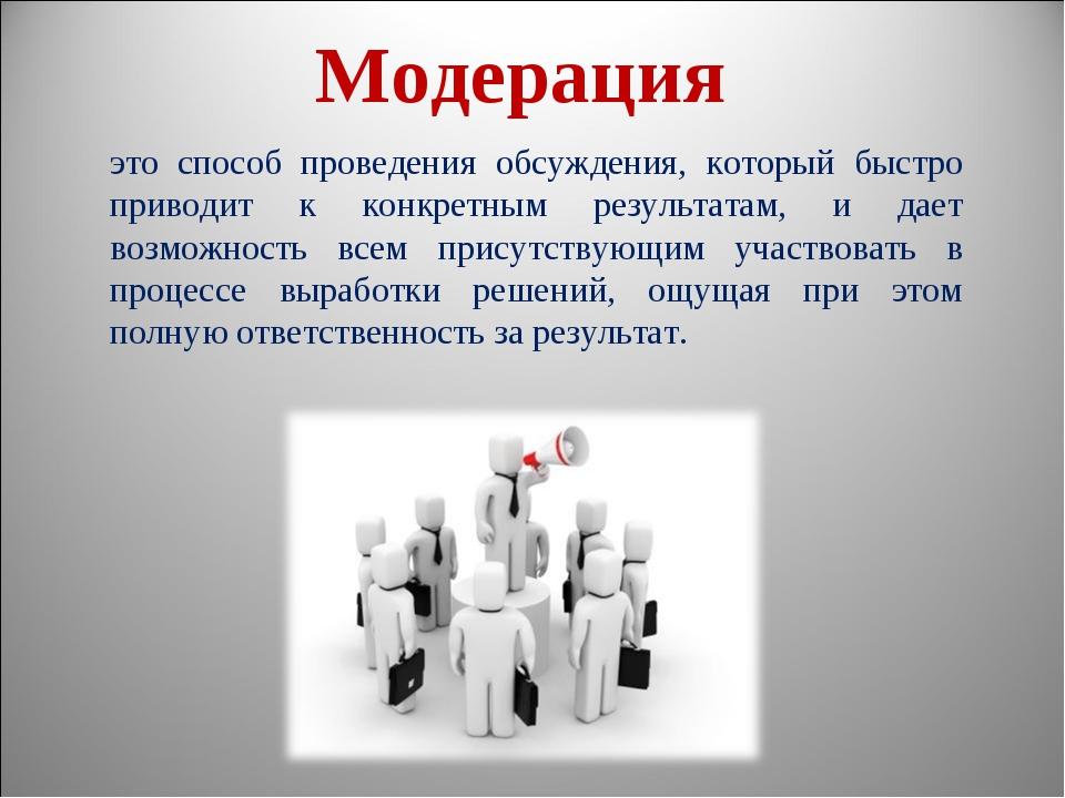 Модерация это способ проведения обсуждения, который быстро приводит к конкрет...