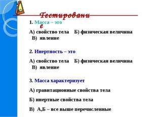 Тестирование 1. Масса – это А) свойство тела Б) физическая величина В) явлен