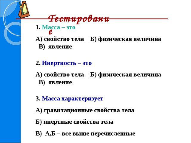 Тестирование 1. Масса – это А) свойство тела Б) физическая величина В) явлен...