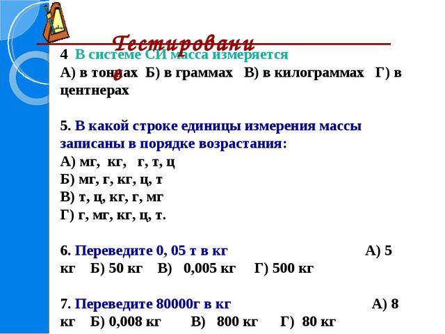 4. В системе СИ масса измеряется А) в тоннах Б) в граммах В) в килограммах Г)...