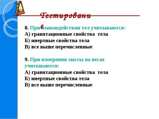 8. При взаимодействии тел учитываются: А) гравитационные свойства тела Б) ине...