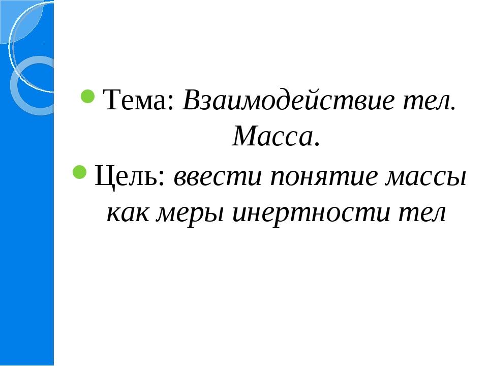 Тема: Взаимодействие тел. Масса. Цель: ввести понятие массы как меры инертнос...