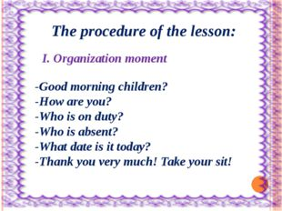The procedure of the lesson: I. Organization moment -Good morning children?