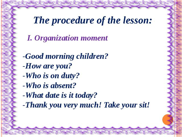 The procedure of the lesson: I. Organization moment -Good morning children?...