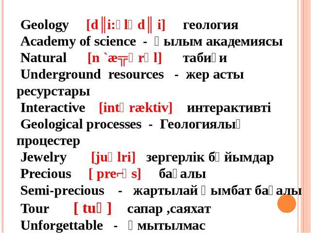 Geology [dʒi:ͻlәdʒ i] геология Academy of science - Ғылым академиясы Natural...