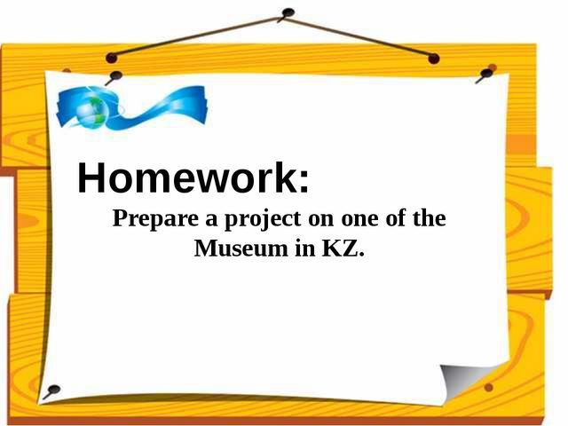 Homework: Prepare a project on one of the Museum in KZ.