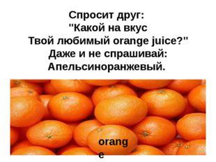 """Спросит друг: """"Какой на вкус Твой любимый orange juice?"""" Даже и не спрашивай:"""