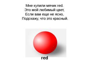 Мне купили мячик red. Это мой любимый цвет, Если вам еще не ясно, Подскажу, ч