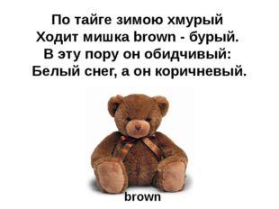 По тайге зимою хмурый Ходит мишка brown - бурый. В эту пору он обидчивый: Бел