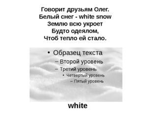 Говорит друзьям Олег. Белый снег - white snow Землю всю укроет Будто одеялом,