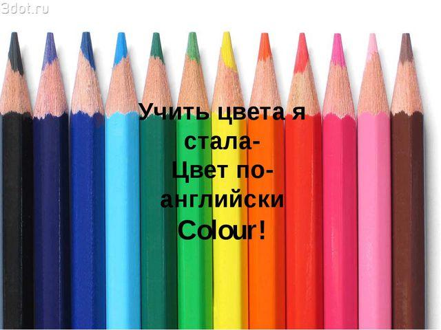 Учить цвета я стала- Цвет по- английски Colour!