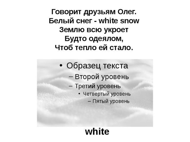 Говорит друзьям Олег. Белый снег - white snow Землю всю укроет Будто одеялом,...