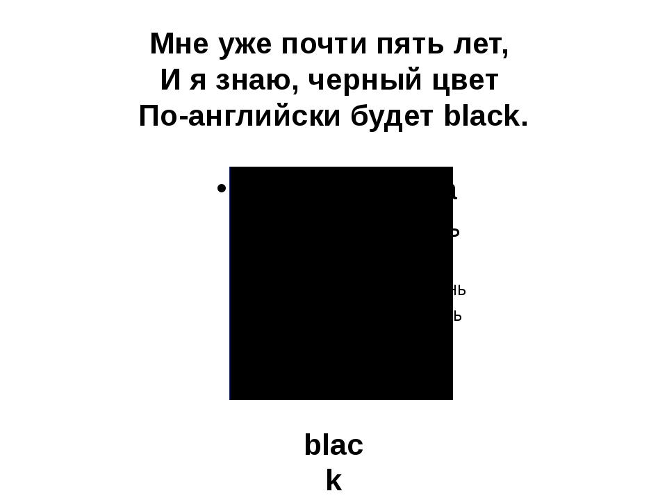 Мне уже почти пять лет, И я знаю, черный цвет По-английски будет black. black