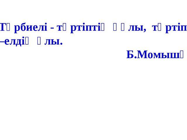 Тәрбиелі - тәртіптің құлы, тәртіпті –елдің ұлы. Б.Момышұлы