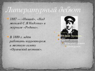 Литературный дебют 1887— «Нищий», «Над могилой С.Я Надсона» в журнале «Родин