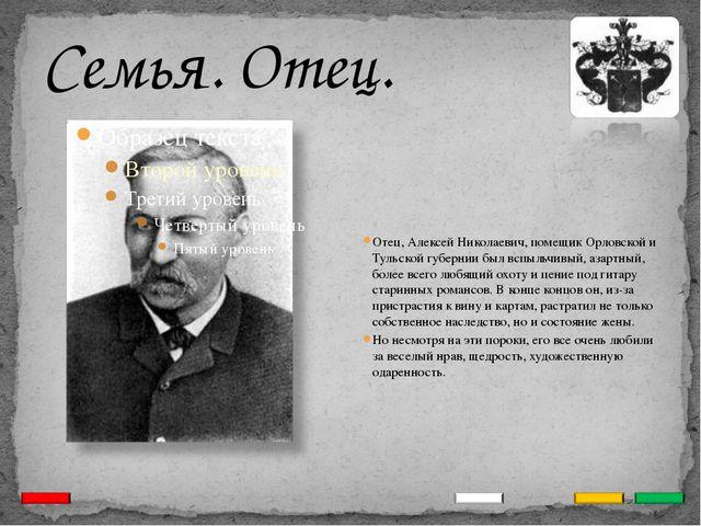 Семья. Отец. Отец, Алексей Николаевич, помещик Орловской и Тульской губернии...
