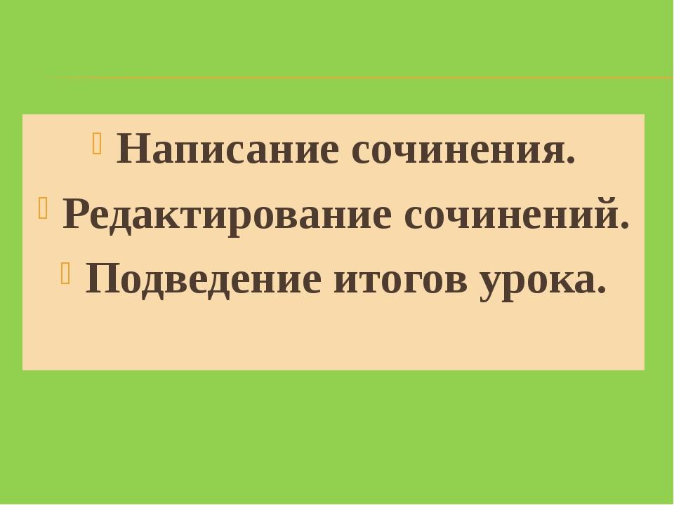Написание сочинения. Редактирование сочинений. Подведение итогов урока.