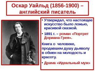 Оскар Уайльд (1856-1900) – английский писатель Утверждал, что настоящее искус