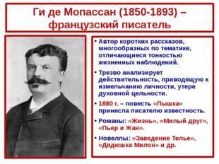 Ги де Мопассан (1850-1893) – французский писатель Автор коротких рассказов, м