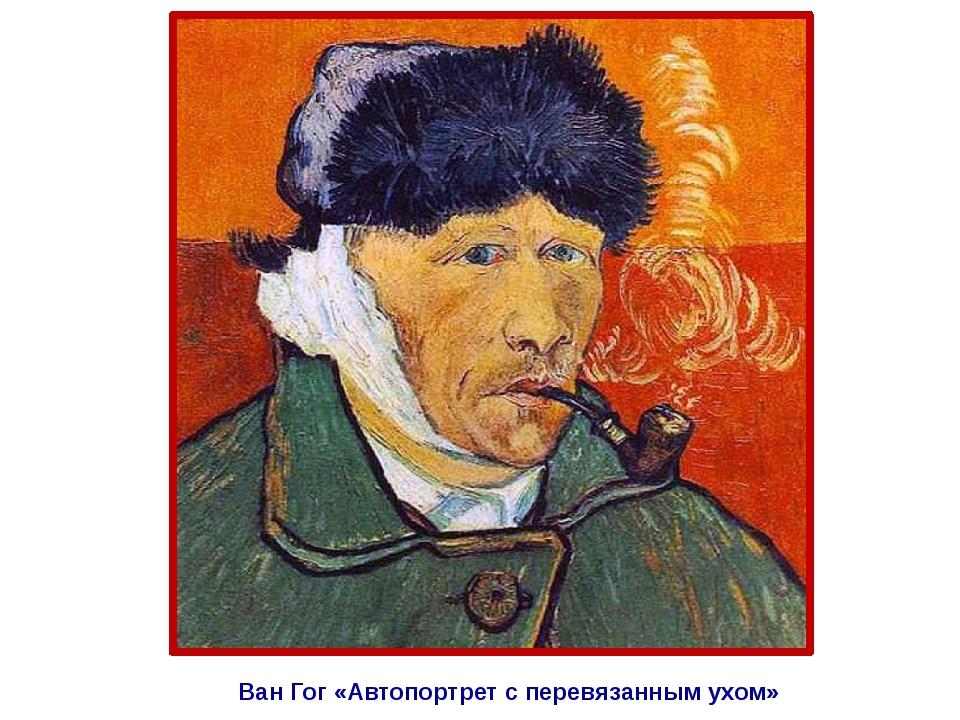 Ван Гог «Автопортрет с перевязанным ухом»