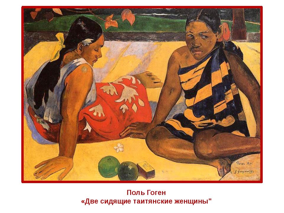 """Поль Гоген «Две сидящие таитянские женщины"""""""