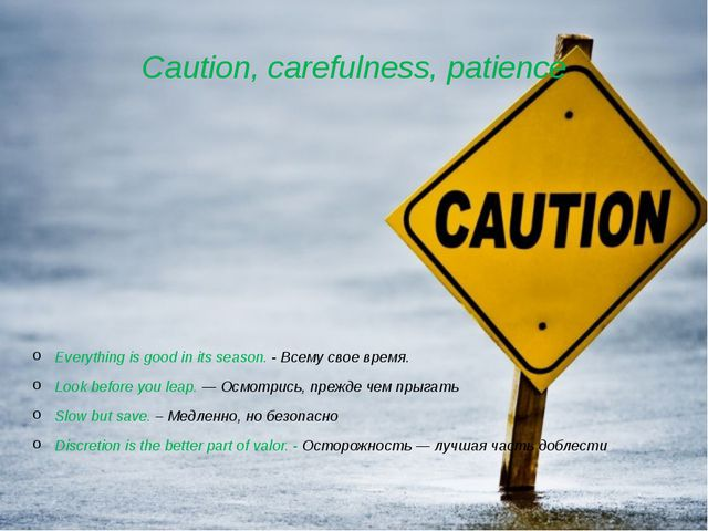 Caution, carefulness, patience Everything is good in its season. - Всему свое...