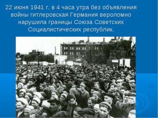 22 июня 1941 г. в 4 часа утра без объявления войны гитлеровская Германия веро