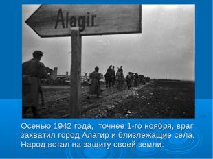 Осенью 1942 года, точнее 1-го ноября, враг захватил город Алагир и близлежащ