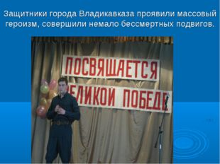 Защитники города Владикавказа проявили массовый героизм, совершили немало бес