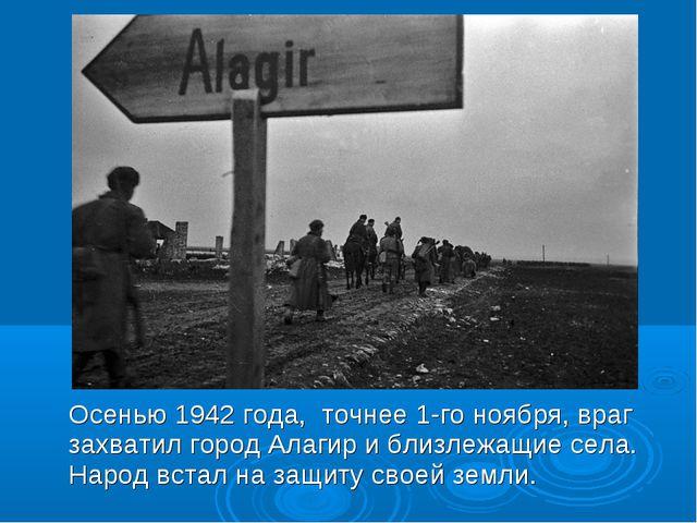 Осенью 1942 года, точнее 1-го ноября, враг захватил город Алагир и близлежащ...