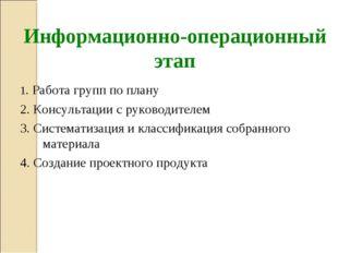 Информационно-операционный этап 1. Работа групп по плану 2. Консультации с р