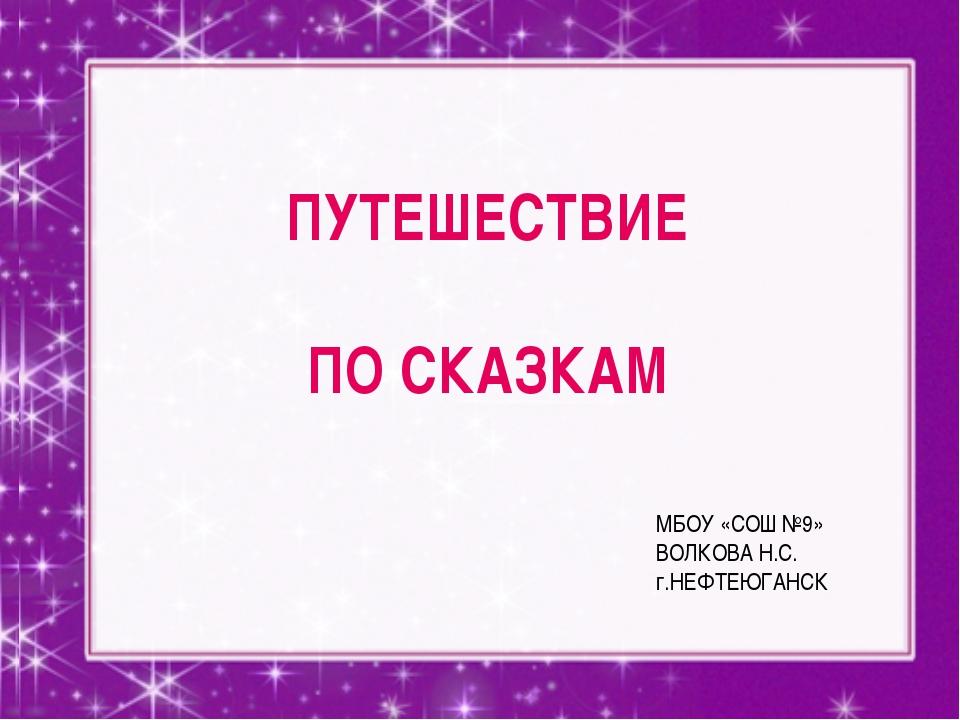 ПУТЕШЕСТВИЕ ПО СКАЗКАМ МБОУ «СОШ №9» ВОЛКОВА Н.С. г.НЕФТЕЮГАНСК
