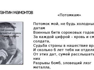Константин мамонтов «Потомкам» Потомок мой, не будь холодным к датам Военных