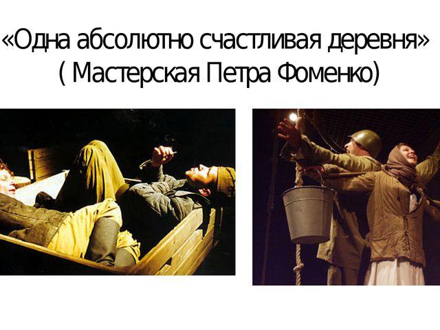 «Одна абсолютно счастливая деревня» ( Мастерская Петра Фоменко)