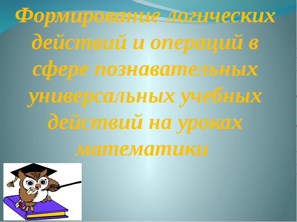 Формирование логических действий и операций в сфере познавательных универсаль...