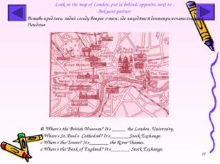 * Look at the map of London, put in behind, opposite, next to . Ask your part