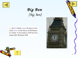 * Big Ben ['big 'ben] — the bell which strikes the hours in the Clock Tower o