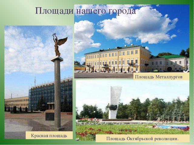 Площади нашего города Площадь Металлургов Красная площадь Площадь Октябрьско...