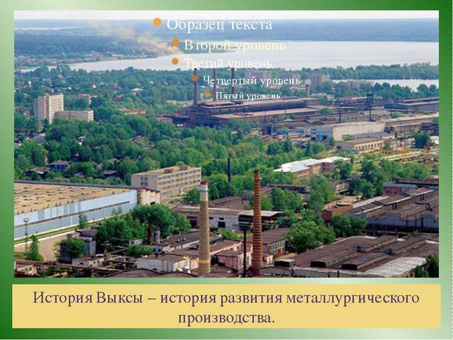 История Выксы – история развития металлургического производства.