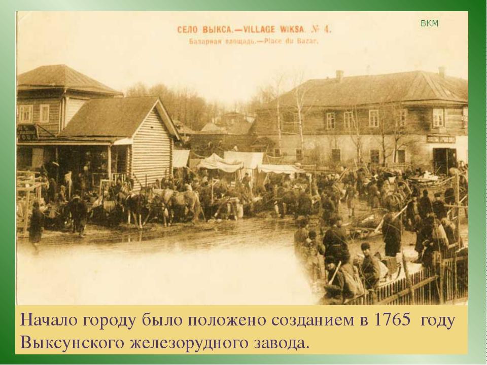 Начало городу было положено созданием в 1765 году Выксунского железорудного...