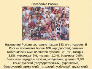 Население России составляет около 143 млн. человек. В России проживает более