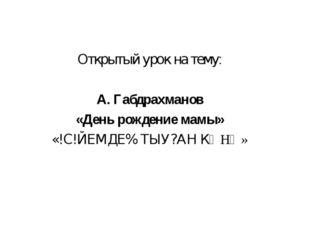 Открытый урок на тему: А. Габдрахманов «День рождение мамы» «!С!ЙЕМДЕ% ТЫУ?АН