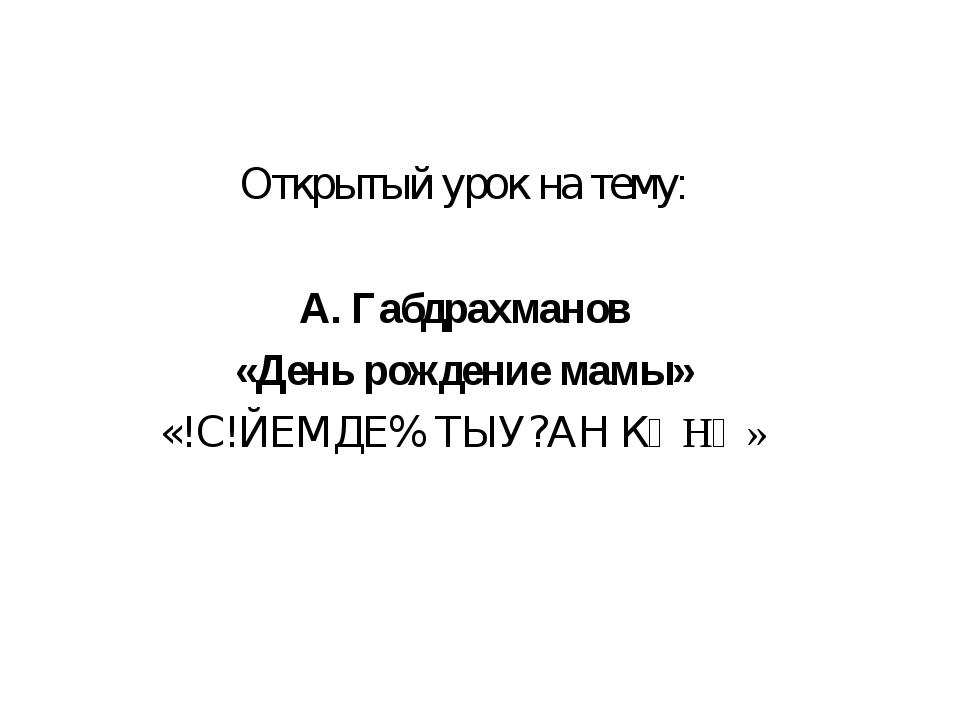 Открытый урок на тему: А. Габдрахманов «День рождение мамы» «!С!ЙЕМДЕ% ТЫУ?АН...