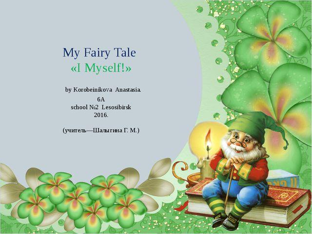 My Fairy Tale «I Myself!» by KorobeinikoVa Anastasia. 6A school №2 Lesosibirs...