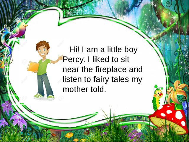 Hi! I am a little boy Percy. I liked to sit near the fireplace and listen to...