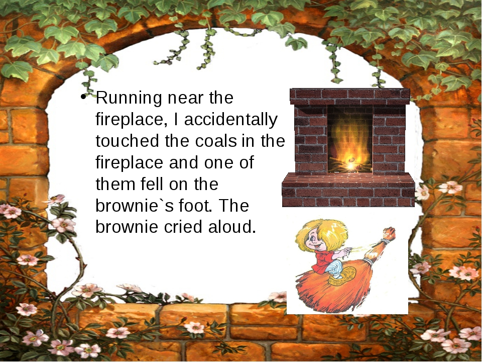 Running near the fireplace, I accidentally touched the coals in the fireplace...