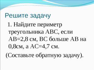 Решите задачу 1. Найдите периметр треугольника ABC, если АВ=2,8 см, ВС больше