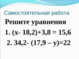 Самостоятельная работа Решите уравнения 1. (х- 18,2)+3,8 = 15,6 2. 34,2- (17,