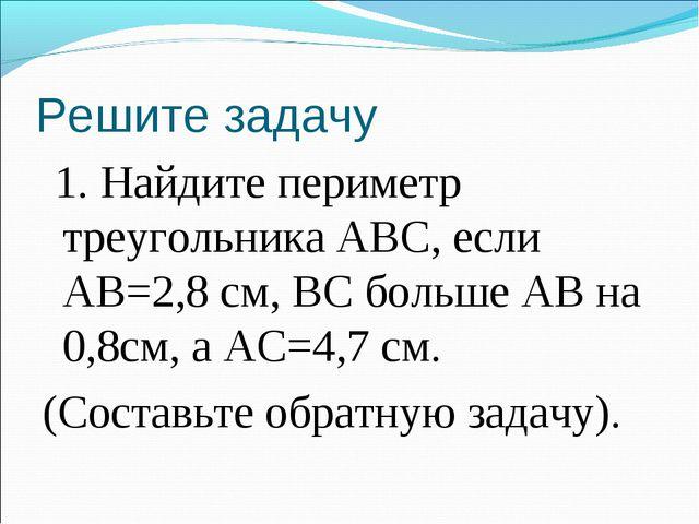 Решите задачу 1. Найдите периметр треугольника ABC, если АВ=2,8 см, ВС больше...