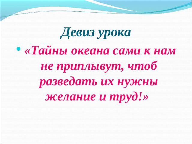 Девиз урока «Тайны океана сами к нам не приплывут, чтоб разведать их нужны же...
